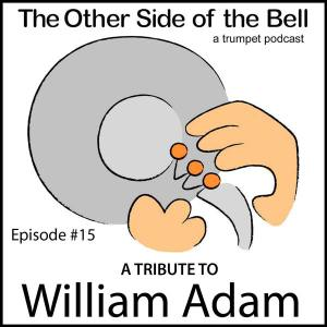 THE OTHER SIDE OF THE BELL – A TRUMPET PODCAST; EPISODE #15: BILL ADAM TRIBUTE